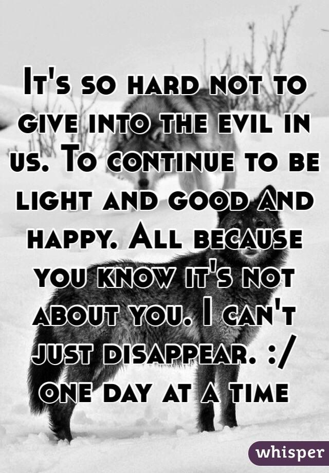 It's so hard not to give into the evil in us. To continue to be light and good and happy. All because you know it's not about you. I can't just disappear. :/ one day at a time