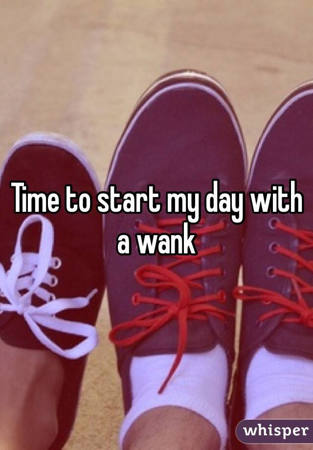 Time to start my day with a wank