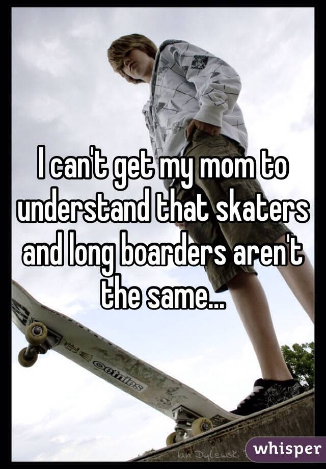 I can't get my mom to understand that skaters and long boarders aren't the same...