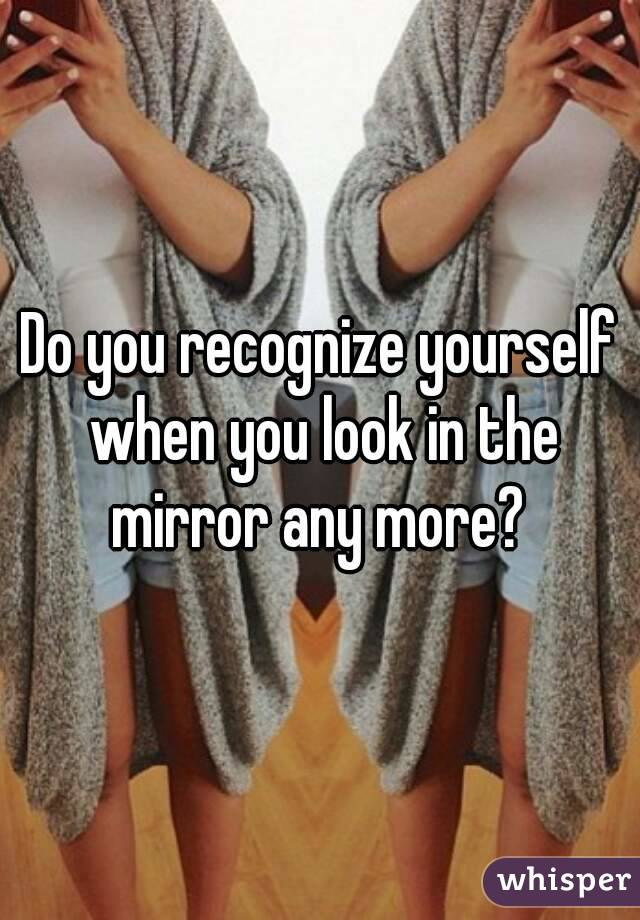 Do you recognize yourself when you look in the mirror any more?