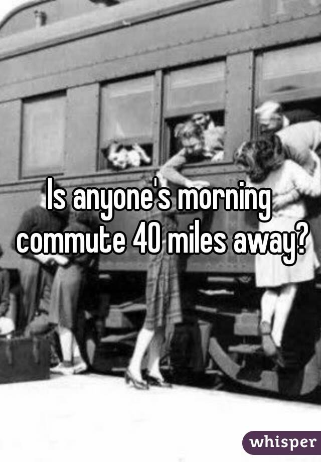 Is anyone's morning commute 40 miles away?