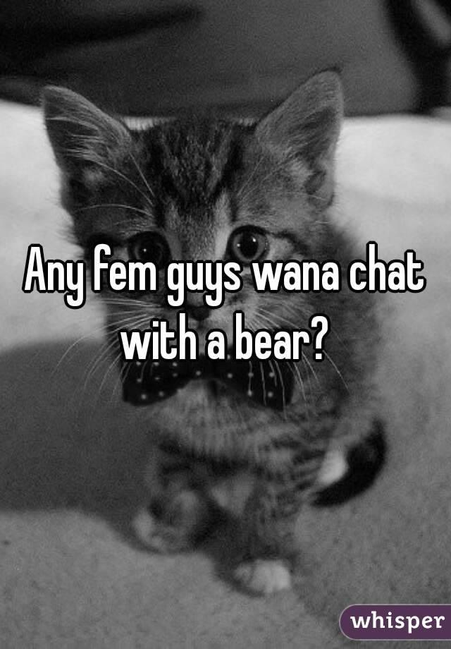 Any fem guys wana chat with a bear?