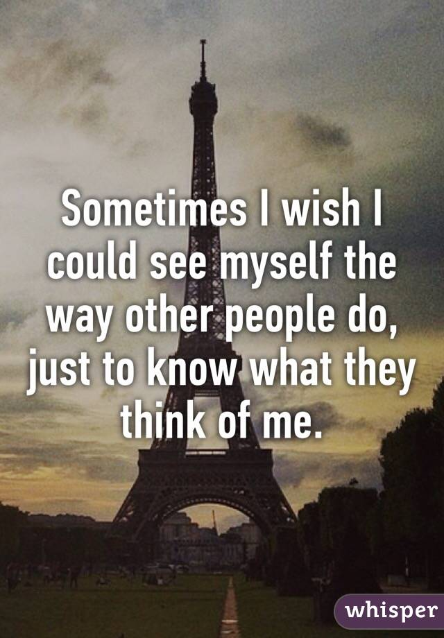 Sometimes I wish I could see myself the way other people do, just to know what they think of me.