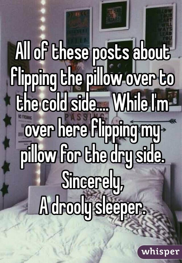 All of these posts about flipping the pillow over to the cold side.... While I'm over here flipping my pillow for the dry side.  Sincerely,  A drooly sleeper.