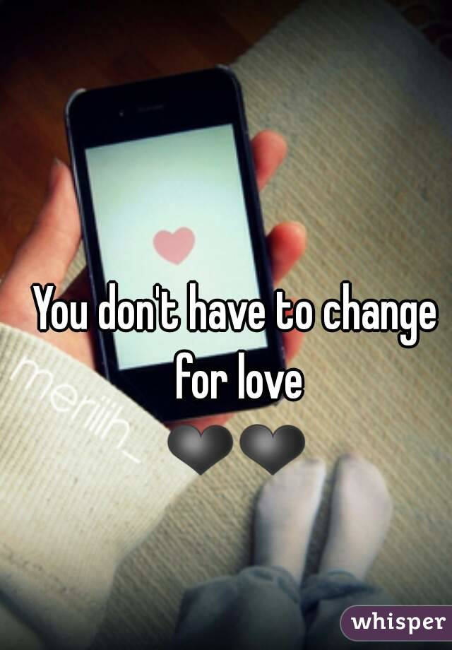 You don't have to change for love ❤❤