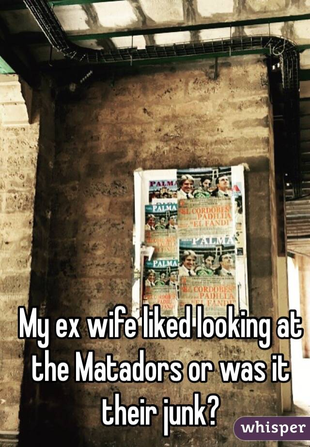 My ex wife liked looking at the Matadors or was it their junk?