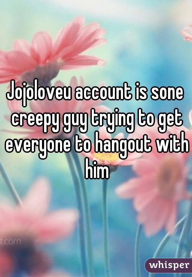 Jojoloveu account is sone creepy guy trying to get everyone to hangout with him