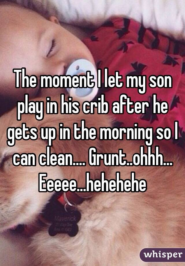 The moment I let my son play in his crib after he gets up in the morning so I can clean.... Grunt..ohhh... Eeeee...hehehehe