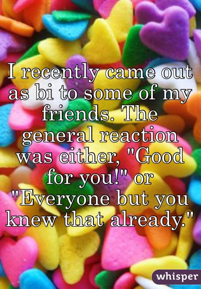 """I recently came out as bi to some of my friends. The general reaction was either, """"Good for you!"""" or """"Everyone but you knew that already."""""""