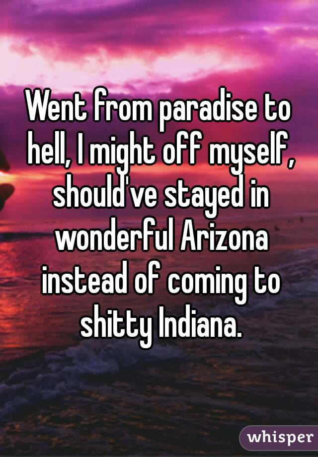 Went from paradise to hell, I might off myself, should've stayed in wonderful Arizona instead of coming to shitty Indiana.