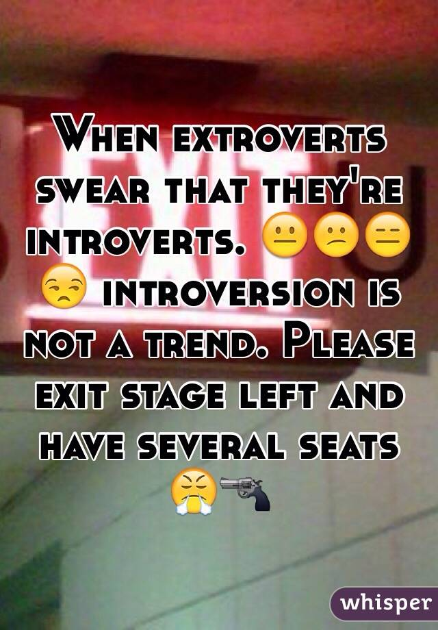 When extroverts swear that they're introverts. 😐😕😑😒 introversion is not a trend. Please exit stage left and have several seats 😤🔫