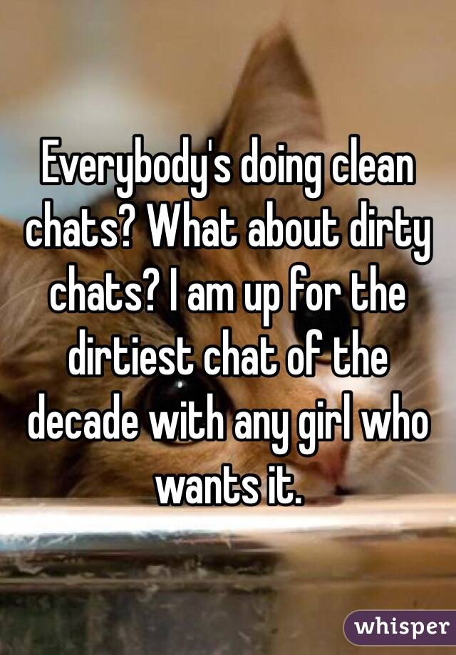 Everybody's doing clean chats? What about dirty chats? I am up for the dirtiest chat of the decade with any girl who wants it.