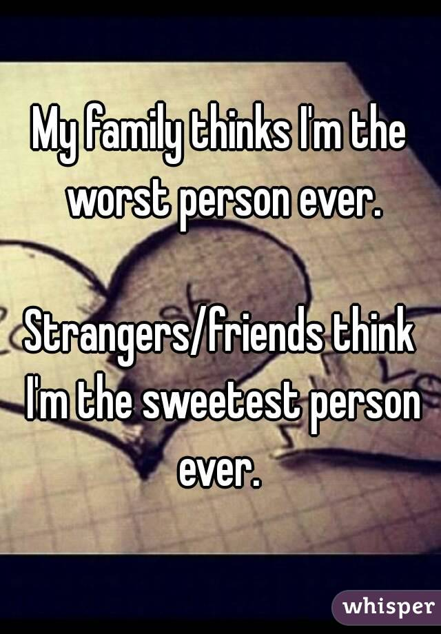 My family thinks I'm the worst person ever.  Strangers/friends think I'm the sweetest person ever.