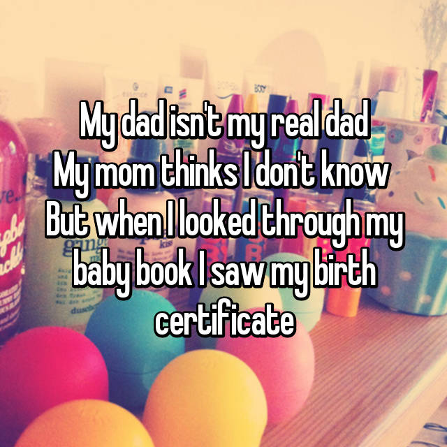 My dad isn't my real dad My mom thinks I don't know  But when I looked through my baby book I saw my birth certificate