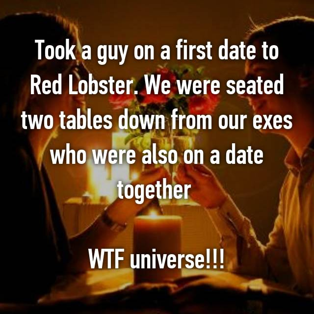 Took a guy on a first date to Red Lobster. We were seated two tables down from our exes who were also on a date together   WTF universe!!!