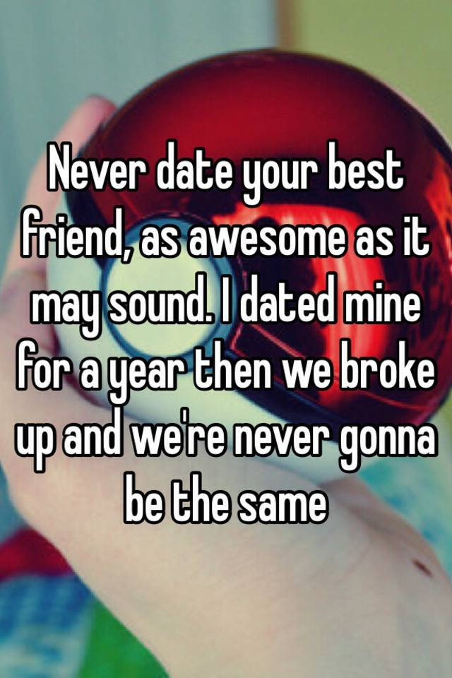Dated best friend and broke up