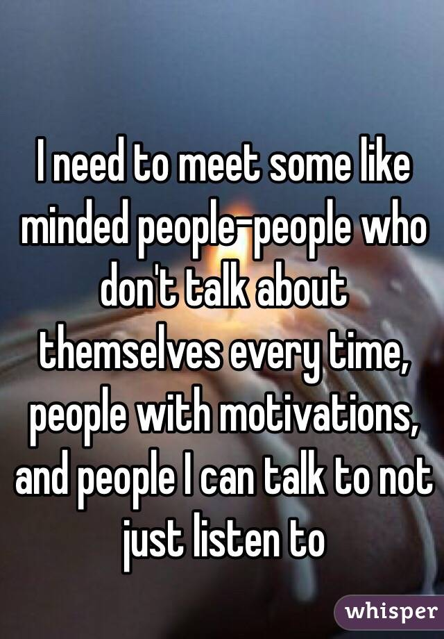 I need to meet some like minded people-people who don't talk about  themselves every time, ...