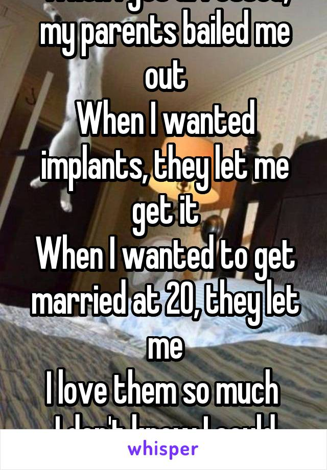 When I got arrested, my parents bailed me out When I wanted implants, they let me get it When I wanted to get married at 20, they let me I love them so much  I don't know I could ever thank them back