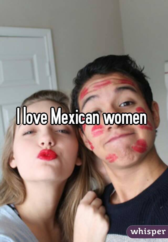 I love mexican women