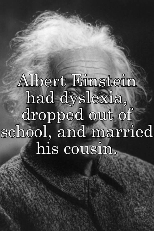 Albert Einstein had dyslexia, dropped out of school, and