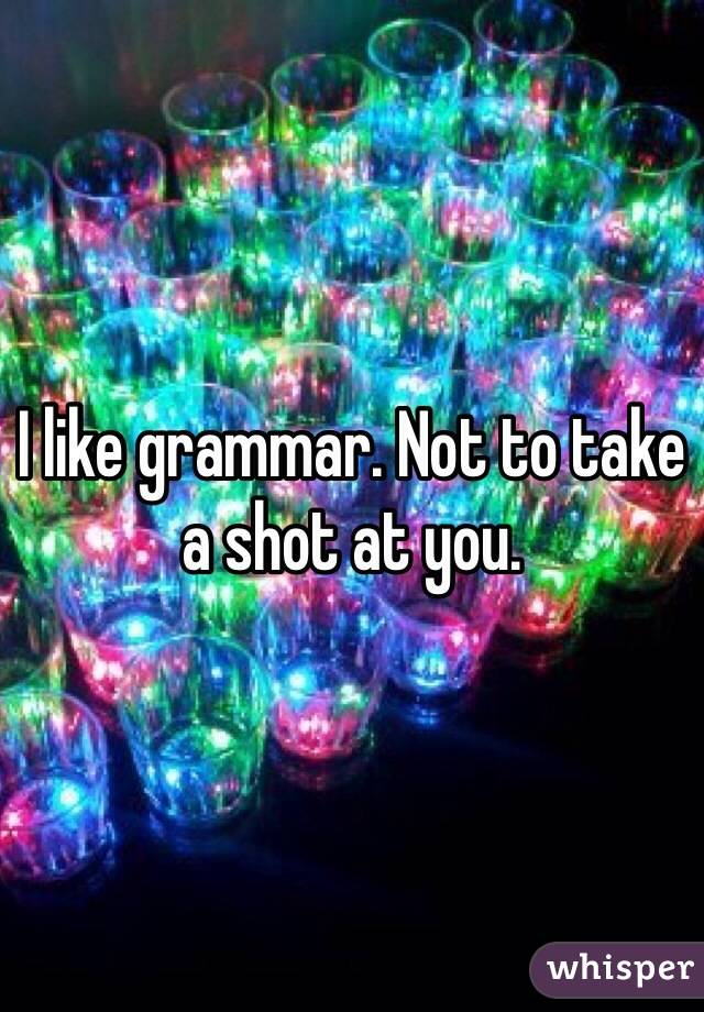 I like grammar. Not to take a shot at you.