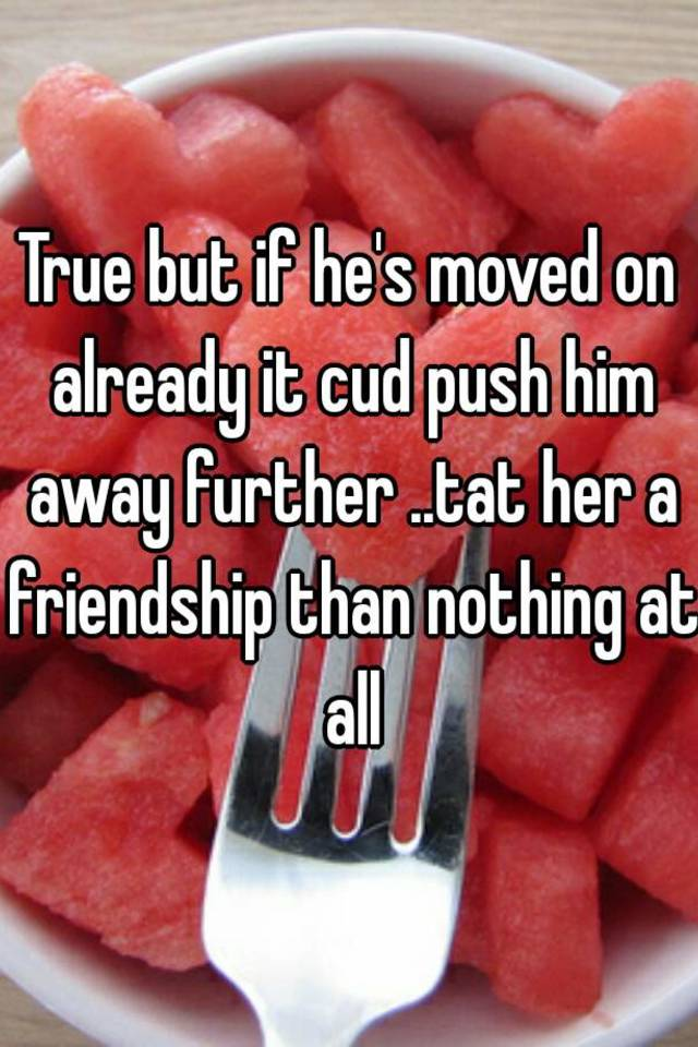 True but if he's moved on already it cud push him away further