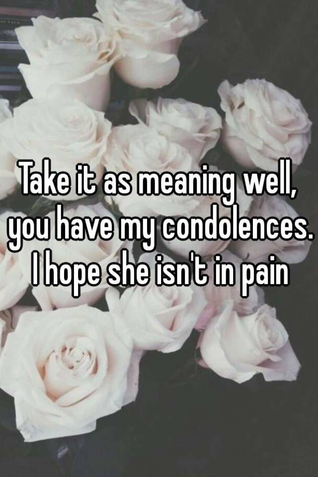 take it as meaning well you have my condolences i hope she isn t