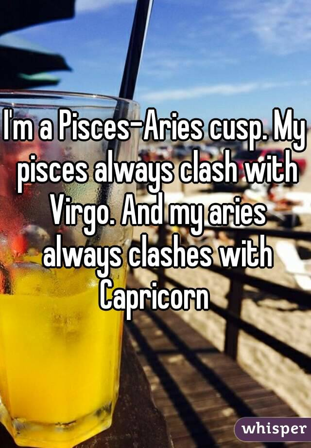 I'm a Pisces-Aries cusp  My pisces always clash with Virgo