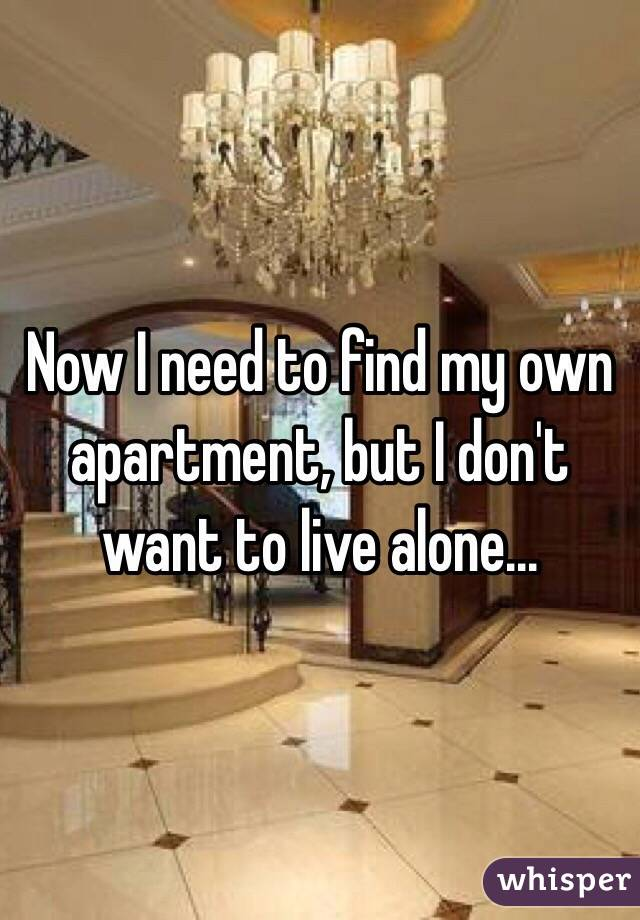 Now I Need To Find My Own Apartment But Don T Want Live Alone
