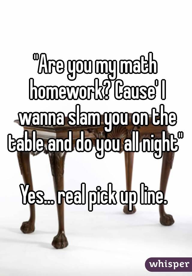 Are you my math homework? Cause\' I wanna slam you on the table and ...