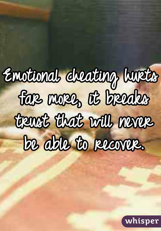 Emotional cheating hurts far more, it breaks trust that will