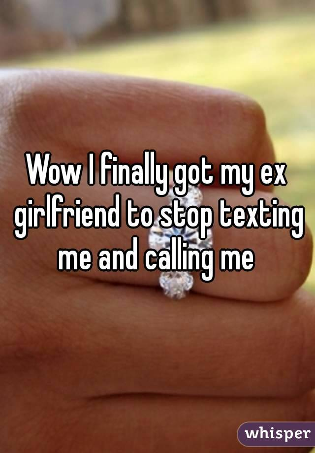 Wow I finally got my ex girlfriend to stop texting me and calling