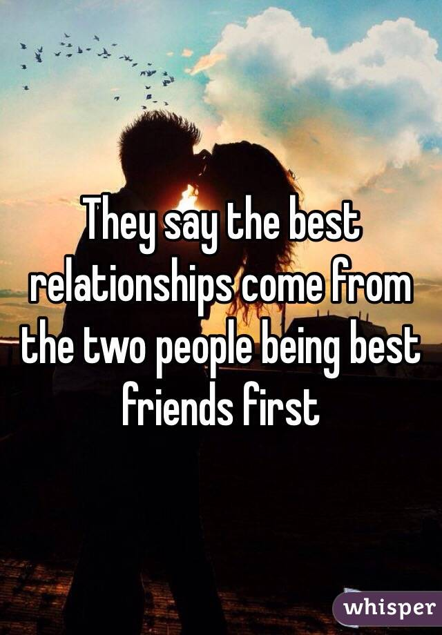 The best relationships come from friendships