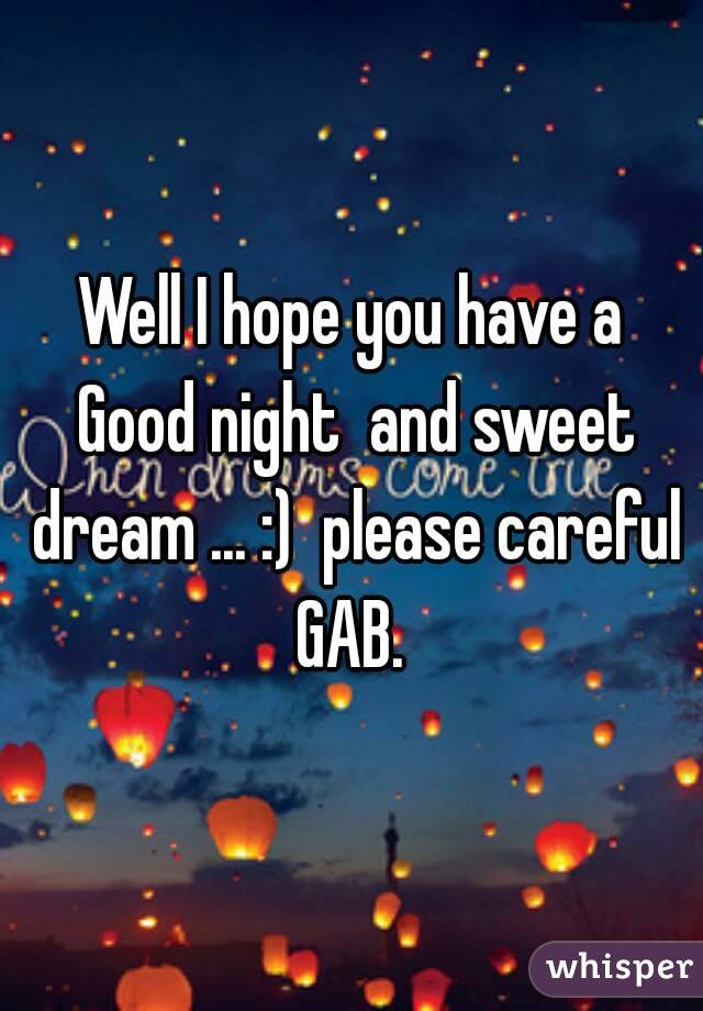 well i hope you have a good night and sweet dream please careful gab