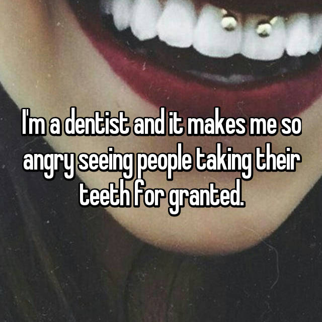 I'm a dentist and it makes me so angry seeing people taking their teeth for granted.