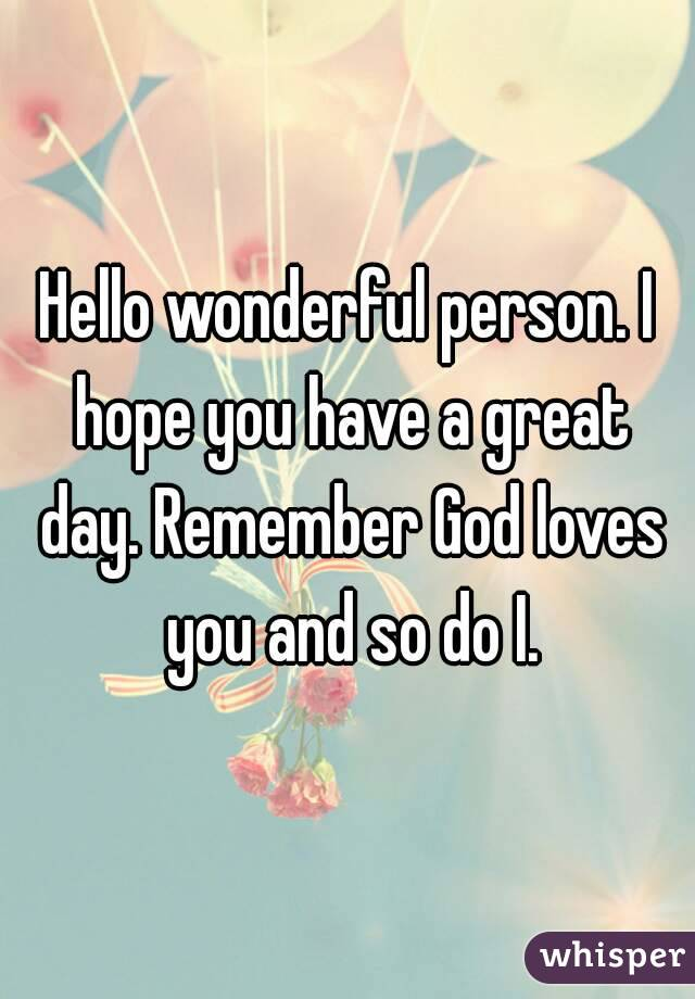 Hello wonderful person  I hope you have a great day  Remember God