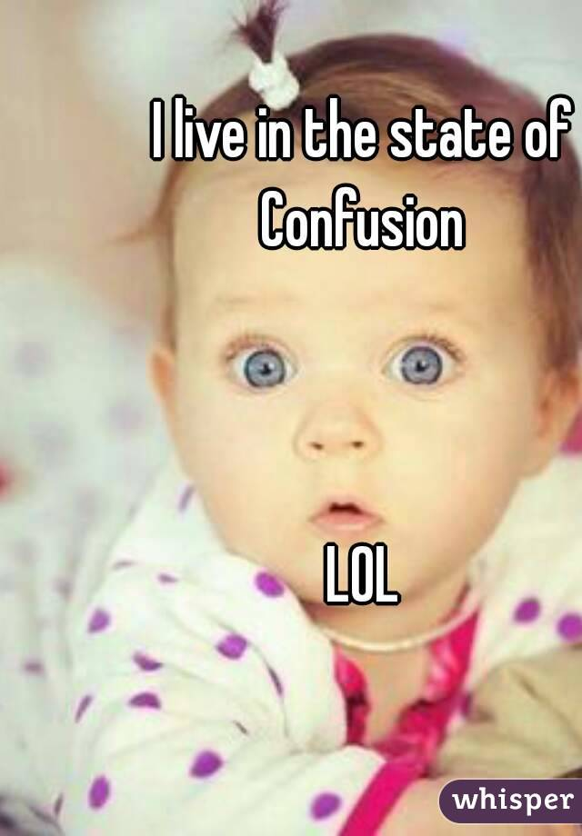 I live in the state of Confusion     LOL