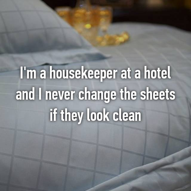 I'm a housekeeper at a hotel and I never change the sheets if they look clean