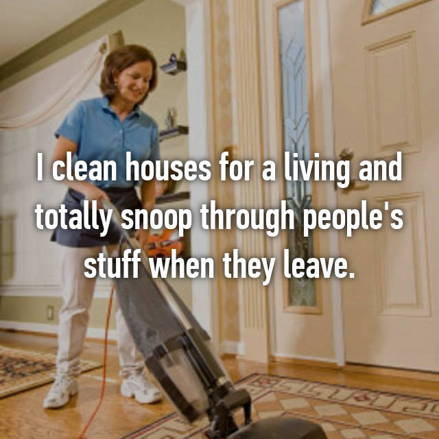 I clean houses for a living and totally snoop through people's stuff when they leave.