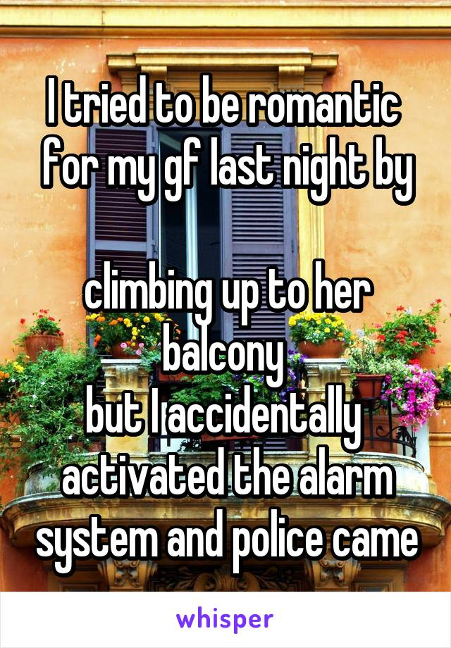 I tried to be romantic  for my gf last night by  climbing up to her balcony  but I accidentally  activated the alarm system and police came