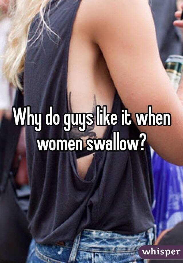 Why do men like women to swallow