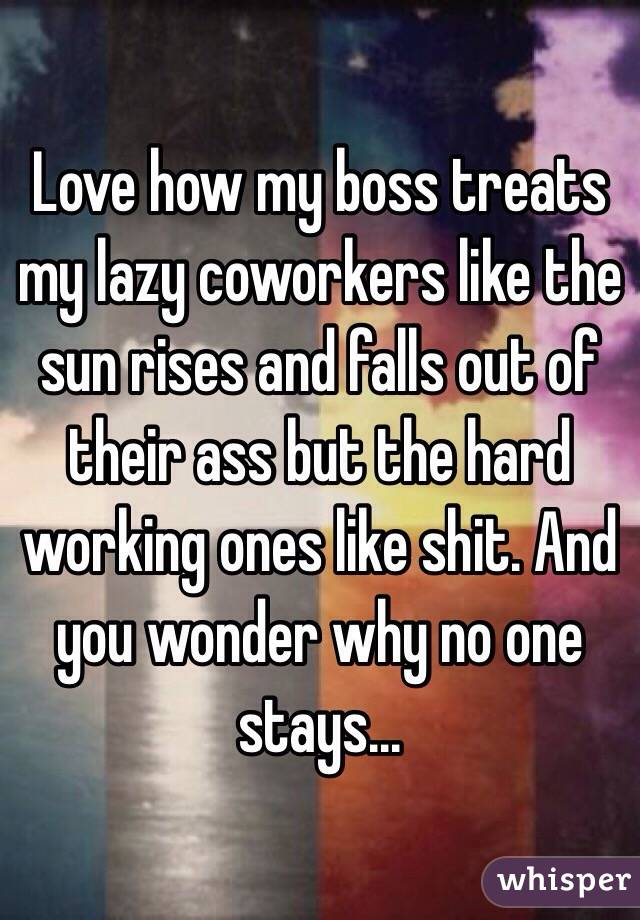 Love how my boss treats my lazy coworkers like the sun rises ...