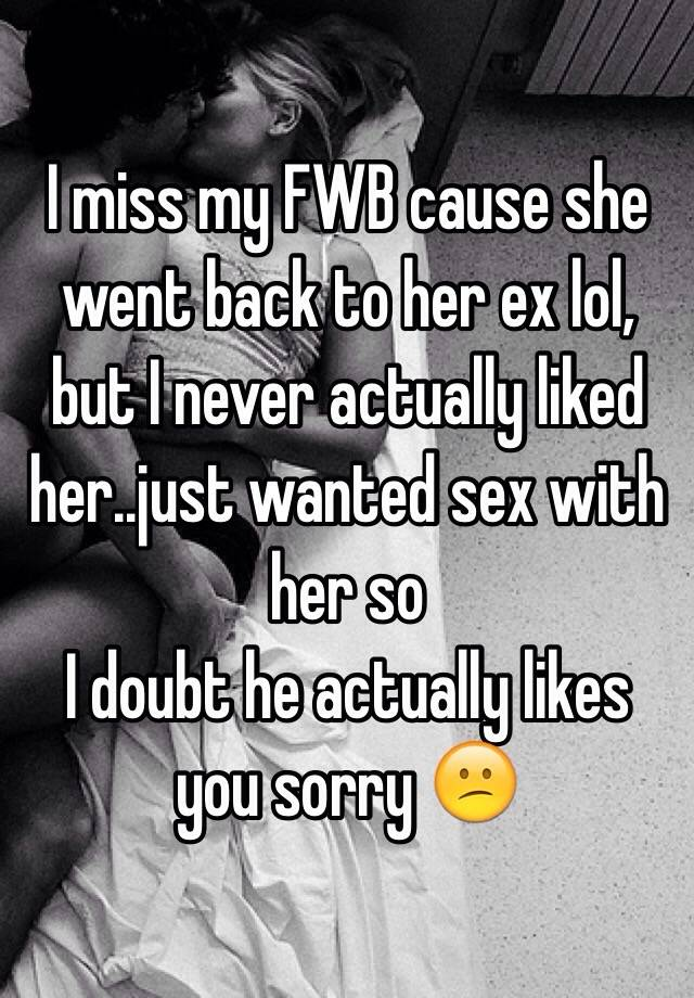 I miss my FWB cause she went back to her ex lol, but I never