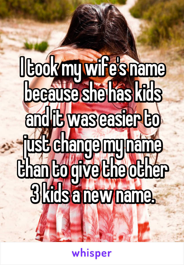 I took my wife's name because she has kids and it was easier to just change my name than to give the other 3 kids a new name.
