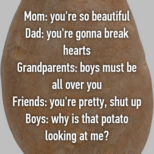 Mom: you're so beautiful Dad: you're gonna break hearts Grandparents: boys must be all over you Friends: you're pretty, shut up Boys: why is that potato looking at me?