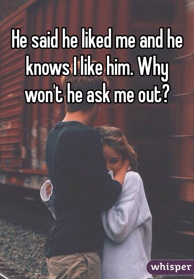 What wont he ask me out?