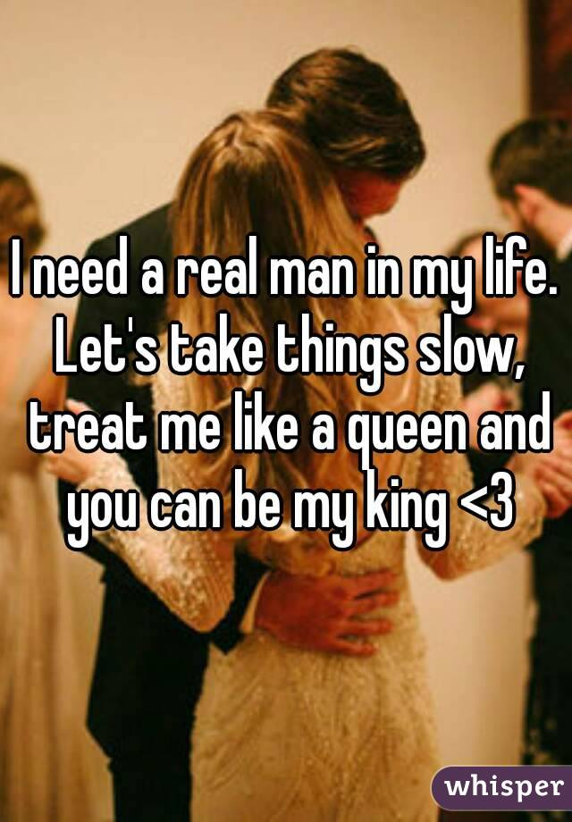 I need a real man in my life  Let's take things slow, treat