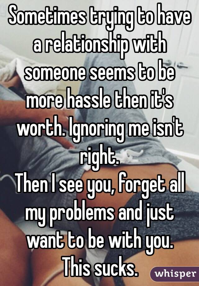 Sometimes trying to have a relationship with someone seems