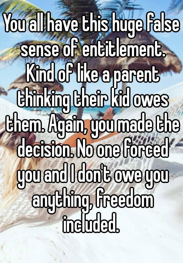 You All Have This Huge False Sense Of Entitlement Kind Of Like A Parent Thinking Their Kid Owes Them Again You Made The Decision No One Forced You And I Don T Owe