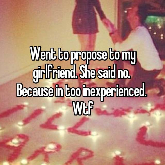 Went to propose to my girlfriend. She said no.  Because in too inexperienced.  Wtf